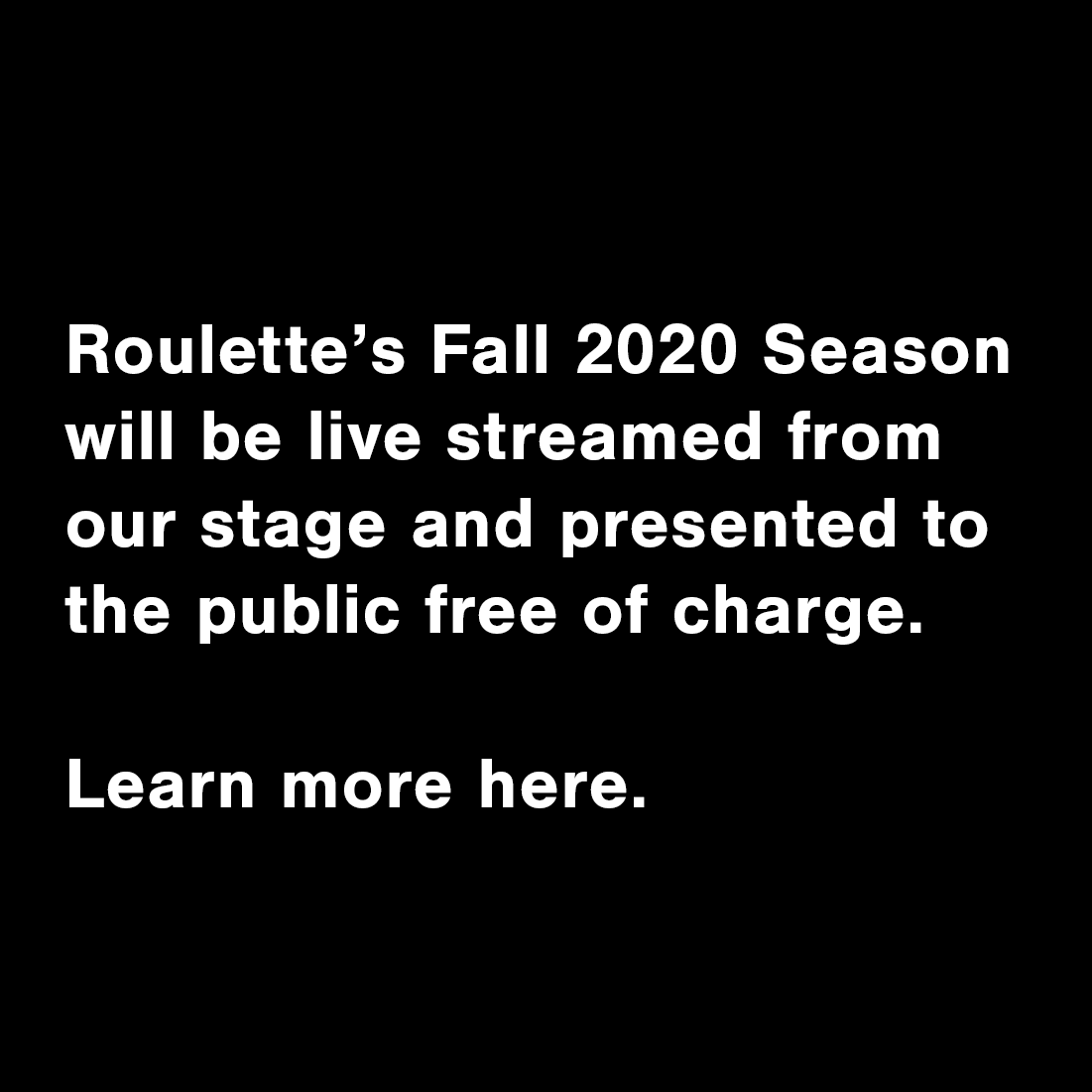 Roulette's Fall 2020 Season will be livestreamed from our stage and presented to the public free of charge. Learn more here.
